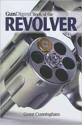 Gun Digest Book of the Revolver By Cunningham, Grant
